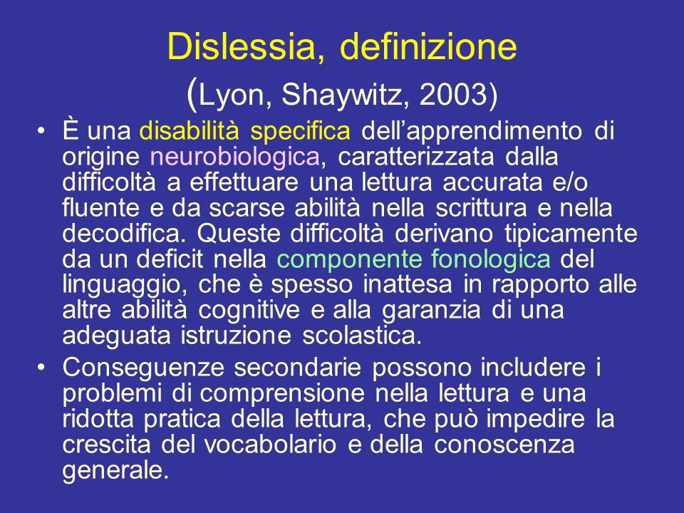 Dislessia, definizione ( Lyon, Shaywitz, 2003) È una disabilità specifica dellapprendimento di origine neurobiologica, caratterizzata dalla difficoltà a effettuare una lettura accurata e/o fluente e da scarse abilità nella scrittura e nella decodifica.