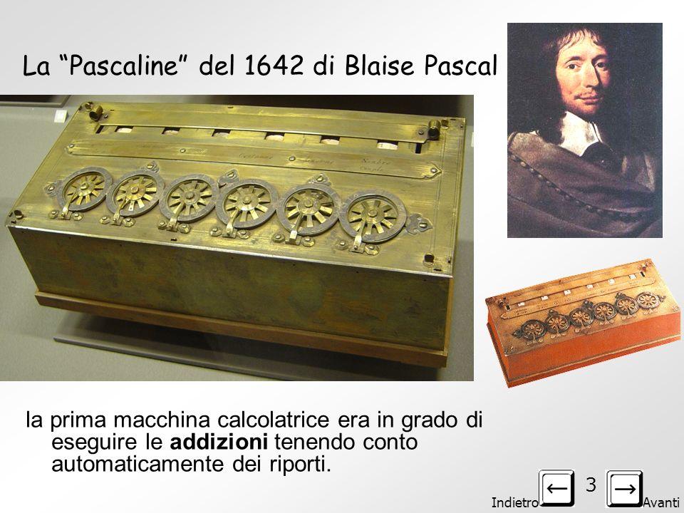Indietro Avanti 3 La Pascaline del 1642 di Blaise Pascal la prima macchina calcolatrice era in grado di eseguire le addizioni tenendo conto automaticamente dei riporti.