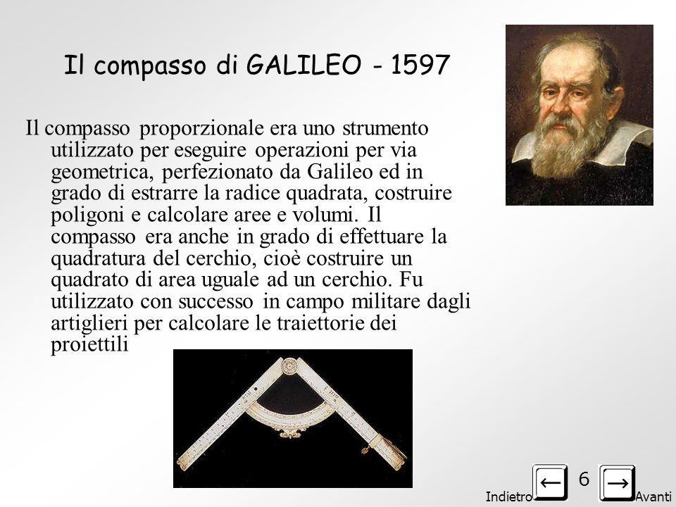 Indietro Avanti 6 Il compasso di GALILEO - 1597 Il compasso proporzionale era uno strumento utilizzato per eseguire operazioni per via geometrica, perfezionato da Galileo ed in grado di estrarre la radice quadrata, costruire poligoni e calcolare aree e volumi.