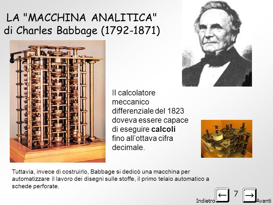 Indietro Avanti 7 LA MACCHINA ANALITICA di Charles Babbage (1792-1871) Il calcolatore meccanico differenziale del 1823 doveva essere capace di eseguire calcoli fino allottava cifra decimale.