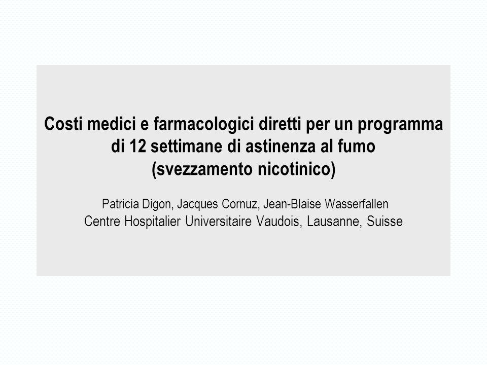 Costi medici e farmacologici diretti per un programma di 12 settimane di astinenza al fumo (svezzamento nicotinico) Patricia Digon, Jacques Cornuz, Jean-Blaise Wasserfallen Centre Hospitalier Universitaire Vaudois, Lausanne, Suisse