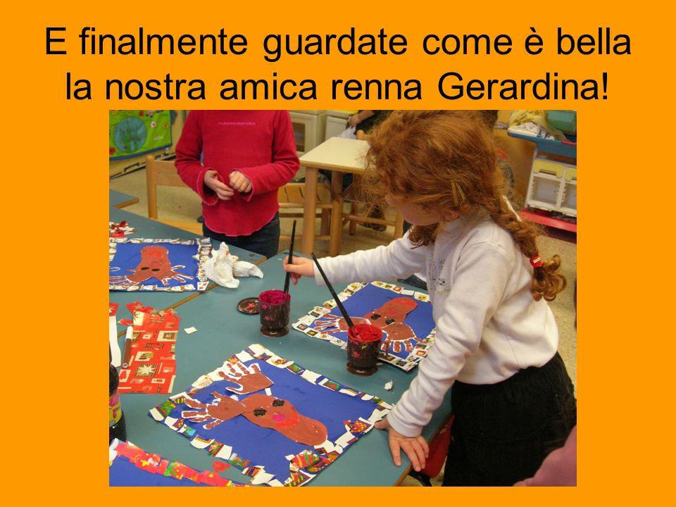 E finalmente guardate come è bella la nostra amica renna Gerardina!