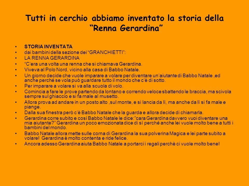 Tutti in cerchio abbiamo inventato la storia della Renna Gerardina STORIA INVENTATA dai bambini della sezione dei GRANCHIETTI: LA RENNA GERARDINA Cera una volta una renna che si chiamava Gerardina.