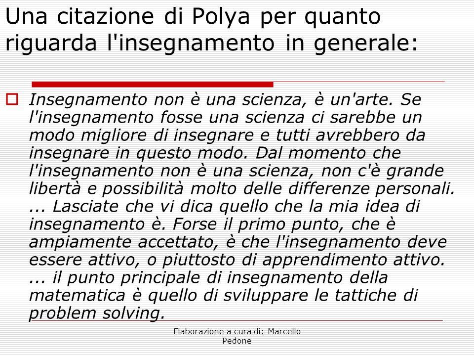 Elaborazione a cura di: Marcello Pedone Una citazione di Polya per quanto riguarda l'insegnamento in generale: Insegnamento non è una scienza, è un'ar