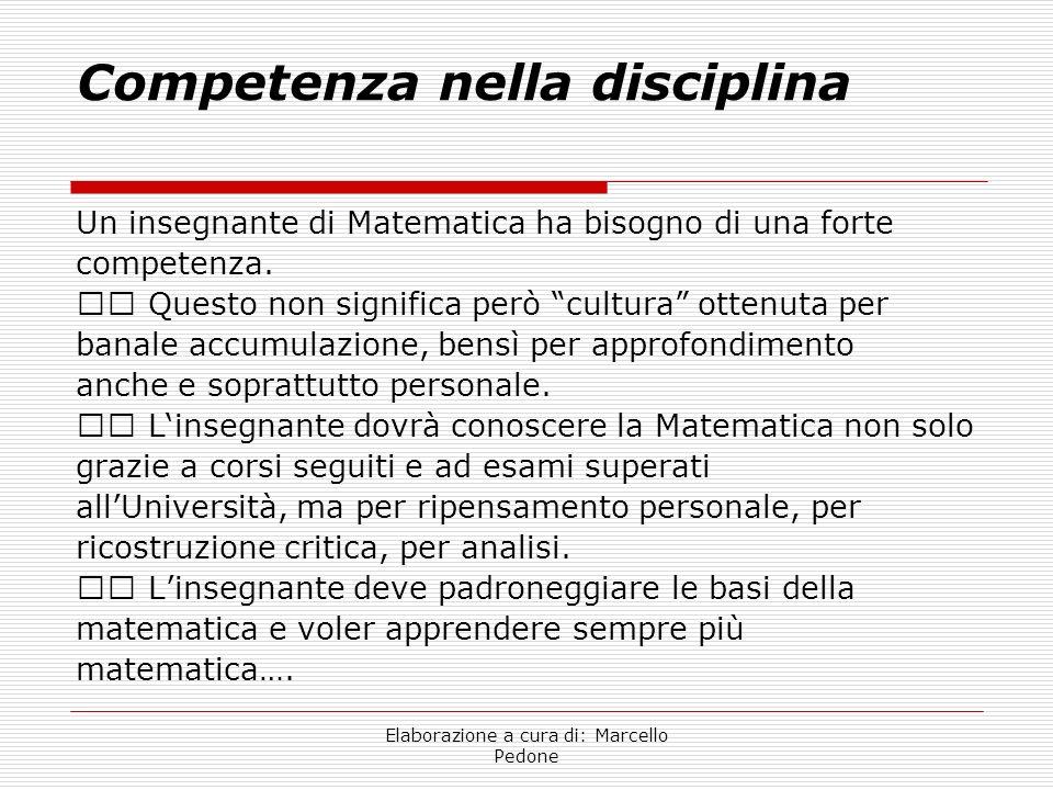 Elaborazione a cura di: Marcello Pedone Competenza nella disciplina Un insegnante di Matematica ha bisogno di una forte competenza. Questo non signifi