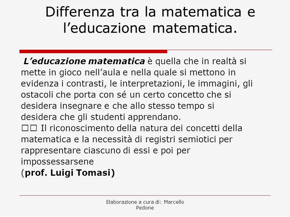 Elaborazione a cura di: Marcello Pedone Differenza tra la matematica e leducazione matematica. Leducazione matematica è quella che in realtà si mette