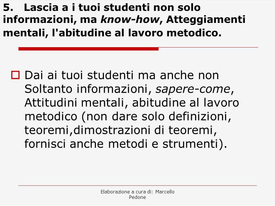 Elaborazione a cura di: Marcello Pedone 5. Lascia a i tuoi studenti non solo informazioni, ma know-how, Atteggiamenti mentali, l'abitudine al lavoro m