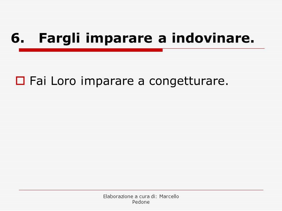 Elaborazione a cura di: Marcello Pedone 6. Fargli imparare a indovinare. Fai Loro imparare a congetturare.