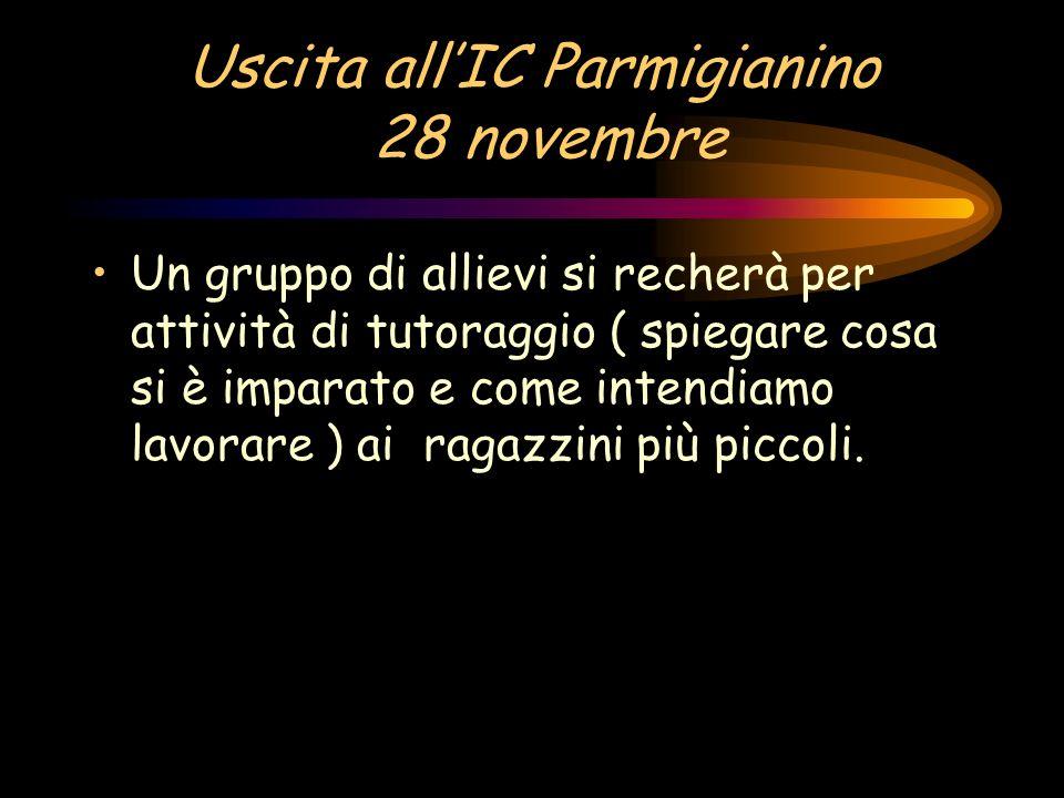 Uscita allIC Parmigianino 28 novembre Un gruppo di allievi si recherà per attività di tutoraggio ( spiegare cosa si è imparato e come intendiamo lavor
