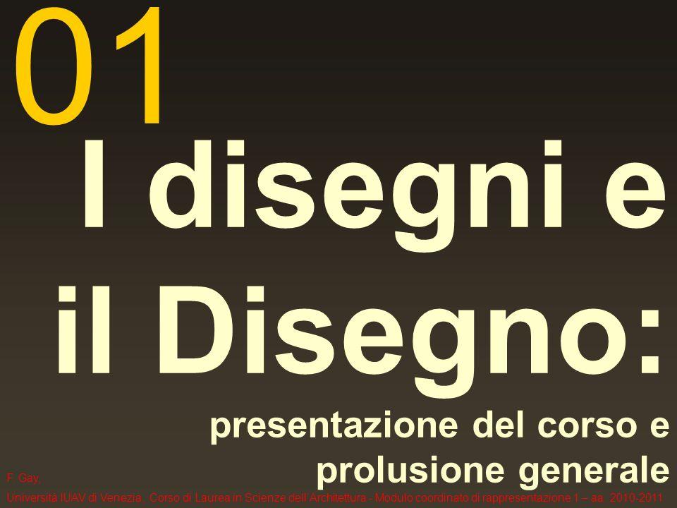 F. Gay, Università IUAV di Venezia, Corso di Laurea in Scienze dellArchitettura - Modulo coordinato di rappresentazione 1 – aa. 2010-2011 I disegni e