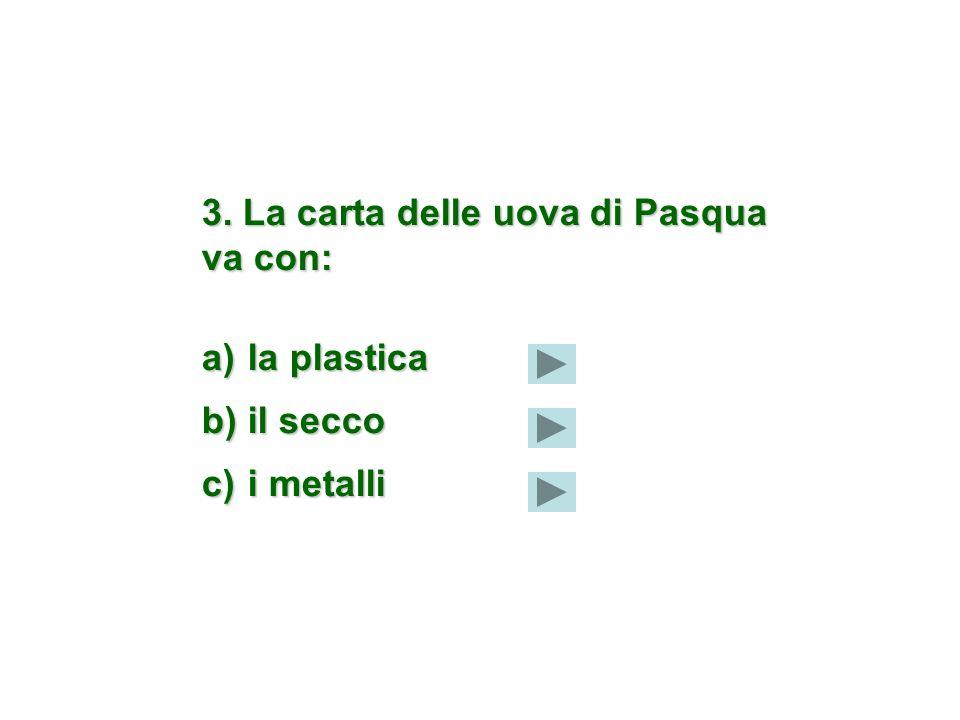3. La carta delle uova di Pasqua va con: a) la plastica b) il secco c) i metalli