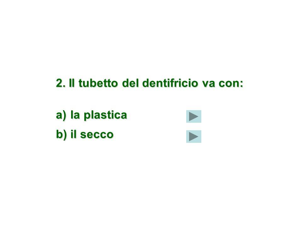 2. Il tubetto del dentifricio va con: a) la plastica b) il secco