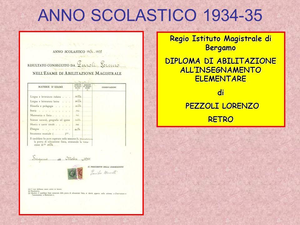 ANNO SCOLASTICO 1934-35 Regio Istituto Magistrale di Bergamo DIPLOMA DI ABILITAZIONE ALLINSEGNAMENTO ELEMENTARE di PEZZOLI LORENZO PEZZOLI LORENZORETRO