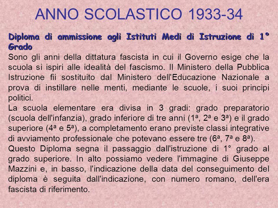 ANNO SCOLASTICO 1933-34 Diploma di ammissione agli Istituti Medi di Istruzione di 1° Grado Sono gli anni della dittatura fascista in cui il Governo esige che la scuola si ispiri alle idealità del fascismo.