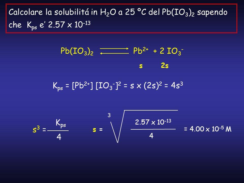 Calcolare la solubilitá in H 2 O a 25 ºC del Pb(IO 3 ) 2 sapendo che K ps e 2.57 x 10 -13 Pb(IO 3 ) 2 Pb 2+ + 2 IO 3 - s 2s K ps = [Pb 2+ ] [IO 3 - ]