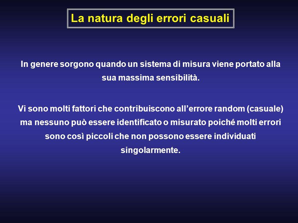 La natura degli errori casuali In genere sorgono quando un sistema di misura viene portato alla sua massima sensibilità. Vi sono molti fattori che con
