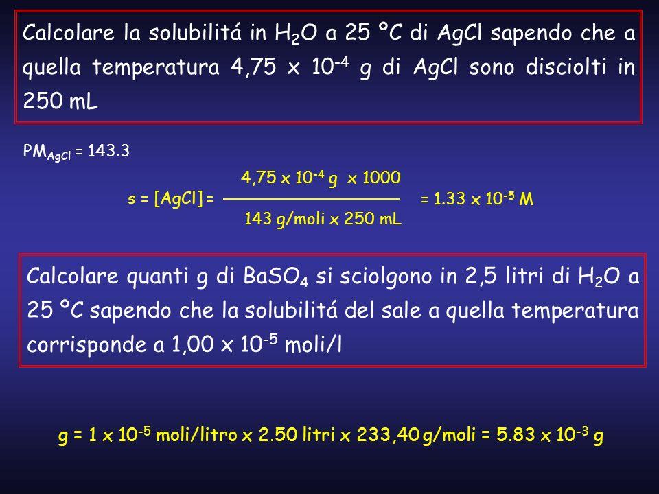 Calcolare la solubilitá in H 2 O a 25 ºC di AgCl sapendo che a quella temperatura 4,75 x 10 -4 g di AgCl sono disciolti in 250 mL PM AgCl = 143.3 s =