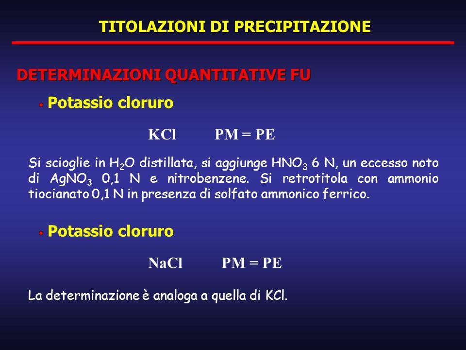 TITOLAZIONI DI PRECIPITAZIONE DETERMINAZIONI QUANTITATIVE FU Potassio cloruro KCl PM = PE Si scioglie in H 2 O distillata, si aggiunge HNO 3 6 N, un e