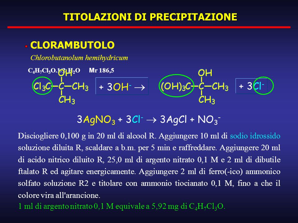 TITOLAZIONI DI PRECIPITAZIONE CLORAMBUTOLO Chlorobutanolum hemihydricum C 4 H 7 Cl 3 O.1/2 H 2 O M r 186,5 Disciogliere 0,100 g in 20 ml di alcool R.