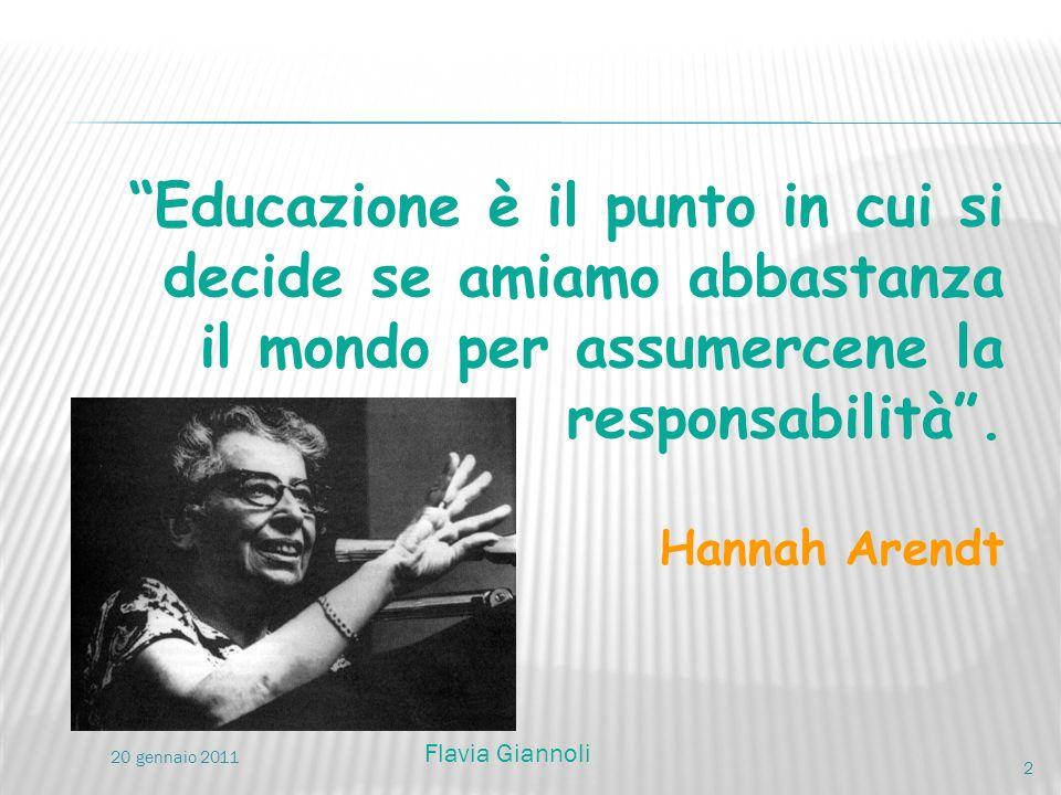 Educazione è il punto in cui si decide se amiamo abbastanza il mondo per assumercene la responsabilità. Hannah Arendt 2 20 gennaio 2011 Flavia Giannol