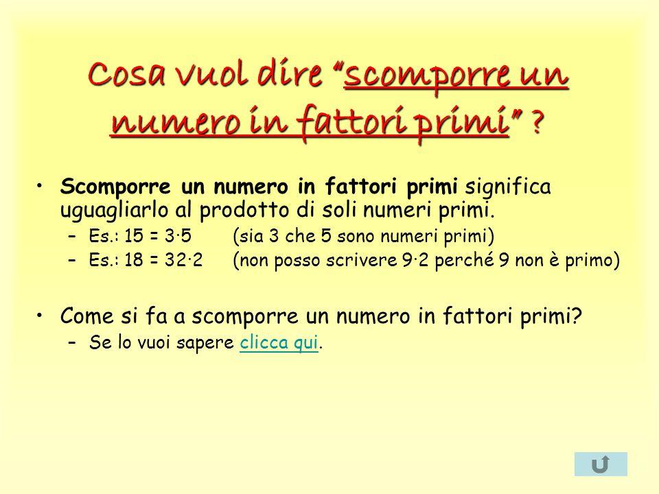 Cosa vuol dire scomporre un numero in fattori primi ? Scomporre un numero in fattori primi significa uguagliarlo al prodotto di soli numeri primi. –Es