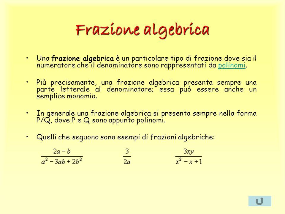 Frazione algebrica Una frazione algebrica è un particolare tipo di frazione dove sia il numeratore che il denominatore sono rappresentati da polinomi.