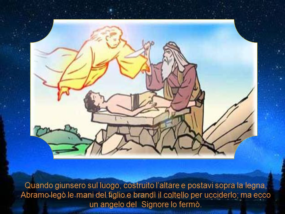 Isacco portava la legna e Abramo un coltello. Viaggiarono per tre giorni, erano quasi arrivati quando Isacco chiese: Padre abbiamo la legna e il fuoco