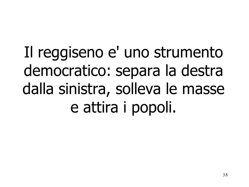 38 Il reggiseno e' uno strumento democratico: separa la destra dalla sinistra, solleva le masse e attira i popoli.