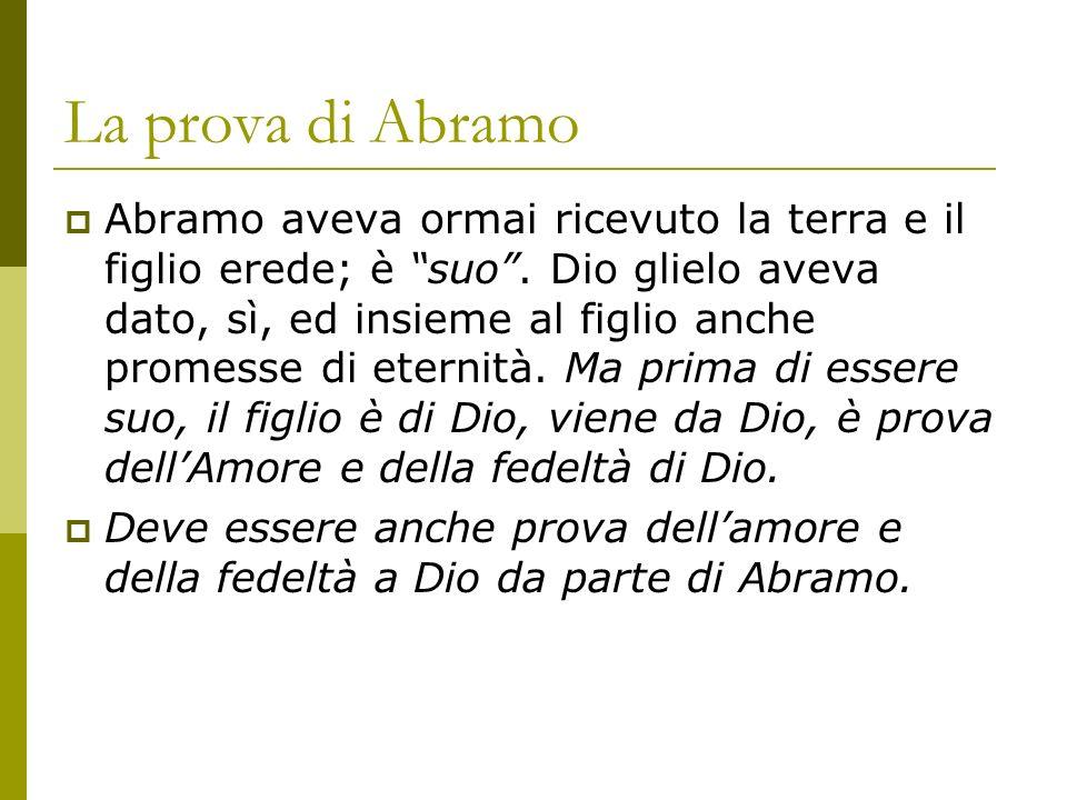 La prova di Abramo Abramo aveva ormai ricevuto la terra e il figlio erede; è suo. Dio glielo aveva dato, sì, ed insieme al figlio anche promesse di et