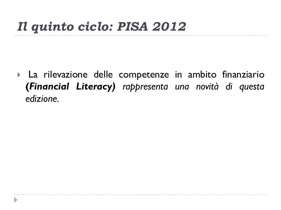 Il quinto ciclo: PISA 2012 La rilevazione delle competenze in ambito finanziario (Financial Literacy) rappresenta una novità di questa edizione.