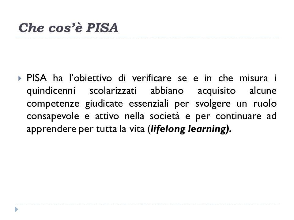 Che cosè PISA PISA ha lobiettivo di verificare se e in che misura i quindicenni scolarizzati abbiano acquisito alcune competenze giudicate essenziali per svolgere un ruolo consapevole e attivo nella società e per continuare ad apprendere per tutta la vita (lifelong learning).