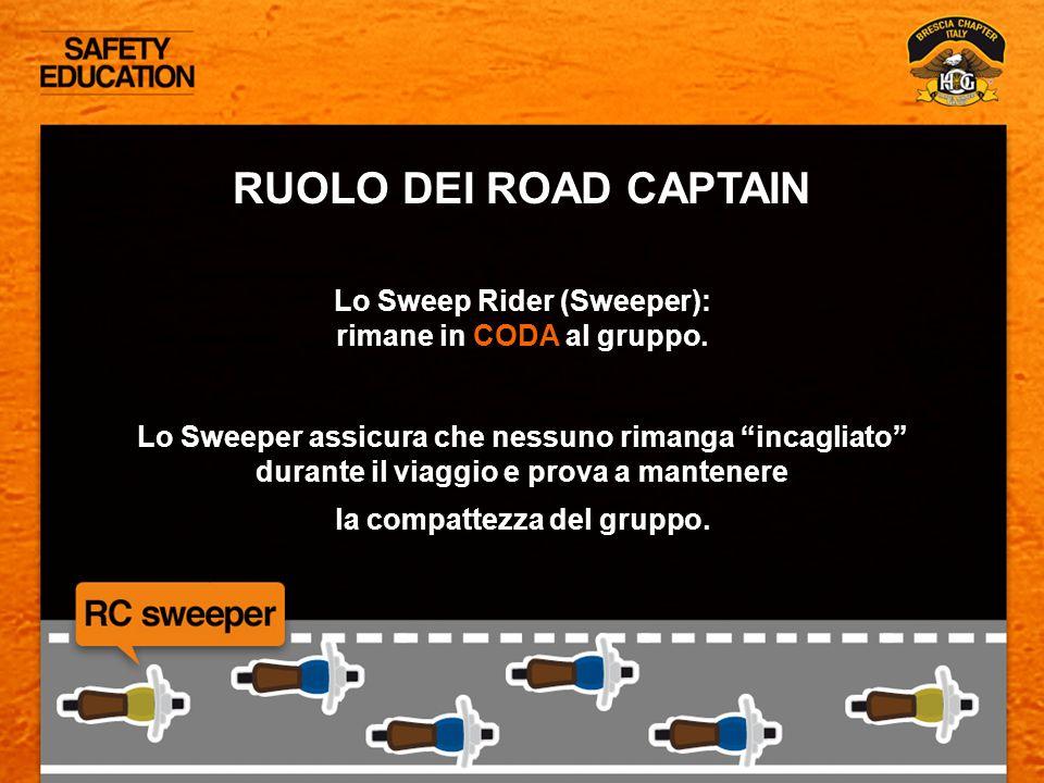 RUOLO DEI ROAD CAPTAIN Lo Sweep Rider (Sweeper): rimane in CODA al gruppo. Lo Sweeper assicura che nessuno rimanga incagliato durante il viaggio e pro