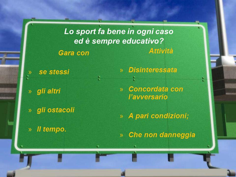 Lo sport fa bene in ogni caso ed è sempre educativo? Gara con » se stessi »gli altri »gli ostacoli »Il tempo. Attività »Disinteressata »Concordata con