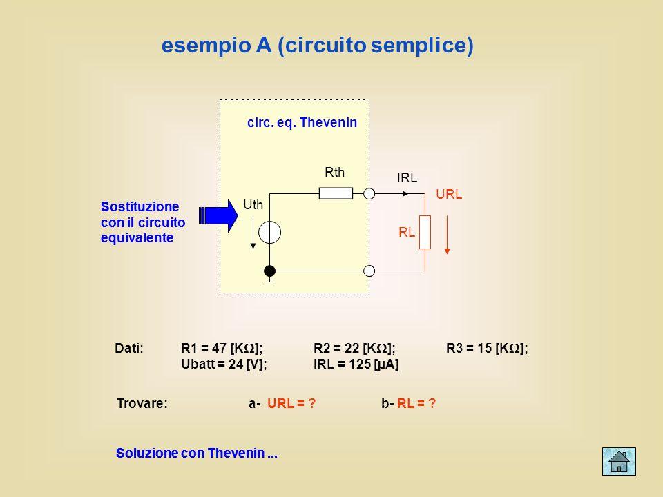 R1 R2 R3 Ubatt RL IRL URL esempio A (circuito semplice) Dati:R1 = 47 [K ];R2 = 22 [K ];R3 = 15 [K ]; Ubatt = 24 [V];IRL = 125 [µA] Trovare: a- URL = ?b- RL = .
