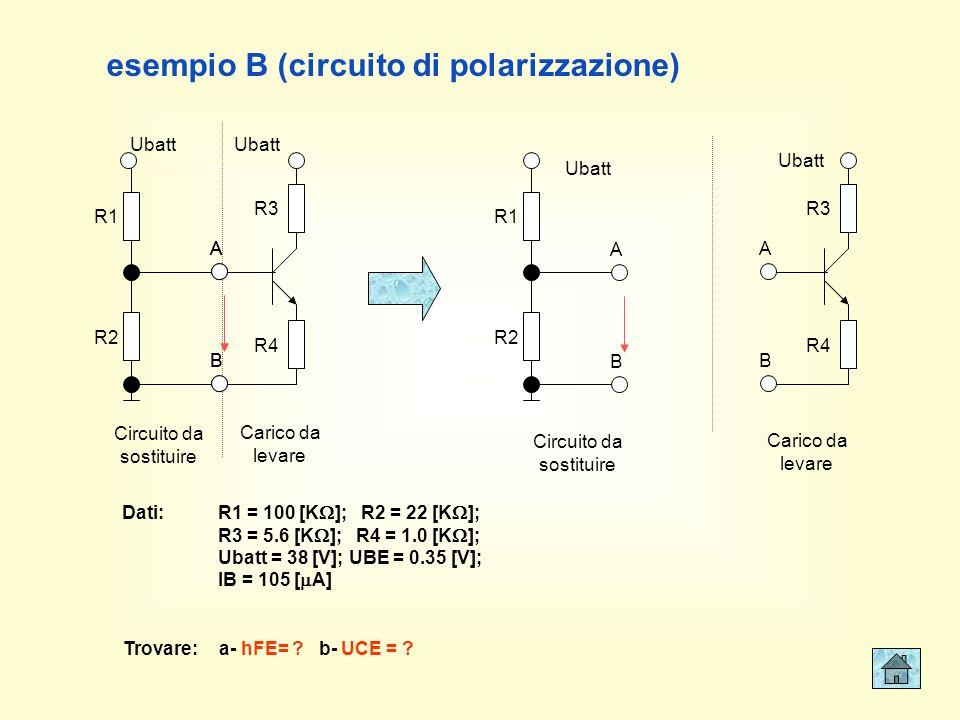 Circuito da sostituire Carico da levare esempio B (circuito di polarizzazione) R1 R2 Ubatt R3 R4 A B A B Ubatt R1 R2 Ubatt A B R3 R4 A B Ubatt Circuito da sostituire Carico da levare Dati:R1 = 100 [K ]; R2 = 22 [K ]; R3 = 5.6 [K ]; R4 = 1.0 [K ]; Ubatt = 38 [V]; UBE = 0.35 [V]; IB = 105 [ A] Trovare: a- hFE= .