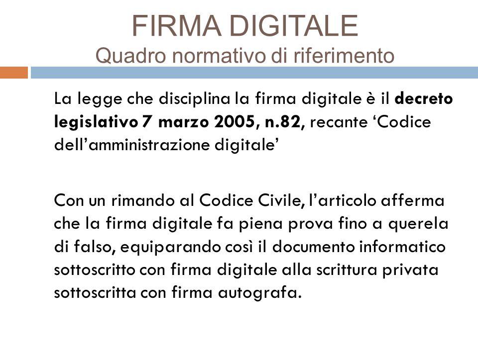 FIRMA DIGITALE Quadro normativo di riferimento La legge che disciplina la firma digitale è il decreto legislativo 7 marzo 2005, n.82, recante Codice d