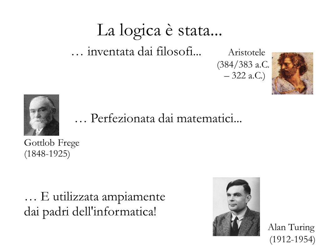 La logica è stata... … inventata dai filosofi... Aristotele (384/383 a.C. – 322 a.C.) … Perfezionata dai matematici... Gottlob Frege (1848-1925) … E u