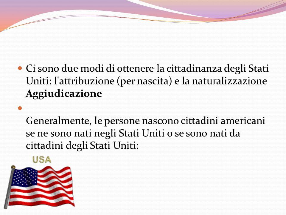Ci sono due modi di ottenere la cittadinanza degli Stati Uniti: l'attribuzione (per nascita) e la naturalizzazione Aggiudicazione Generalmente, le per