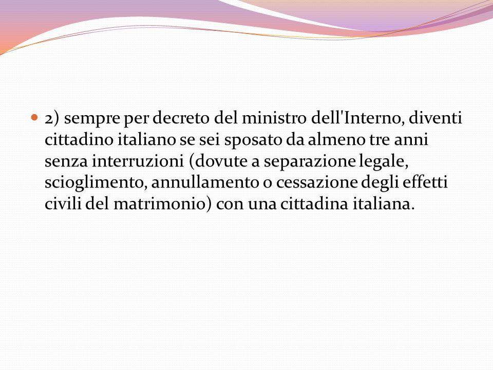 2) sempre per decreto del ministro dell'Interno, diventi cittadino italiano se sei sposato da almeno tre anni senza interruzioni (dovute a separazione
