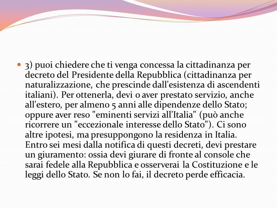 3) puoi chiedere che ti venga concessa la cittadinanza per decreto del Presidente della Repubblica (cittadinanza per naturalizzazione, che prescinde d