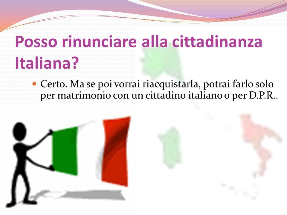 Posso rinunciare alla cittadinanza Italiana? Certo. Ma se poi vorrai riacquistarla, potrai farlo solo per matrimonio con un cittadino italiano o per D