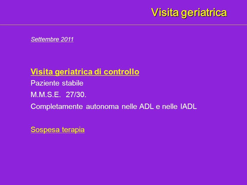 Visita geriatrica Visita geriatrica di controllo Paziente stabile Completamente autonoma nelle ADL e nelle IADL Settembre 2011 M.M.S.E. 27/30. Sospesa