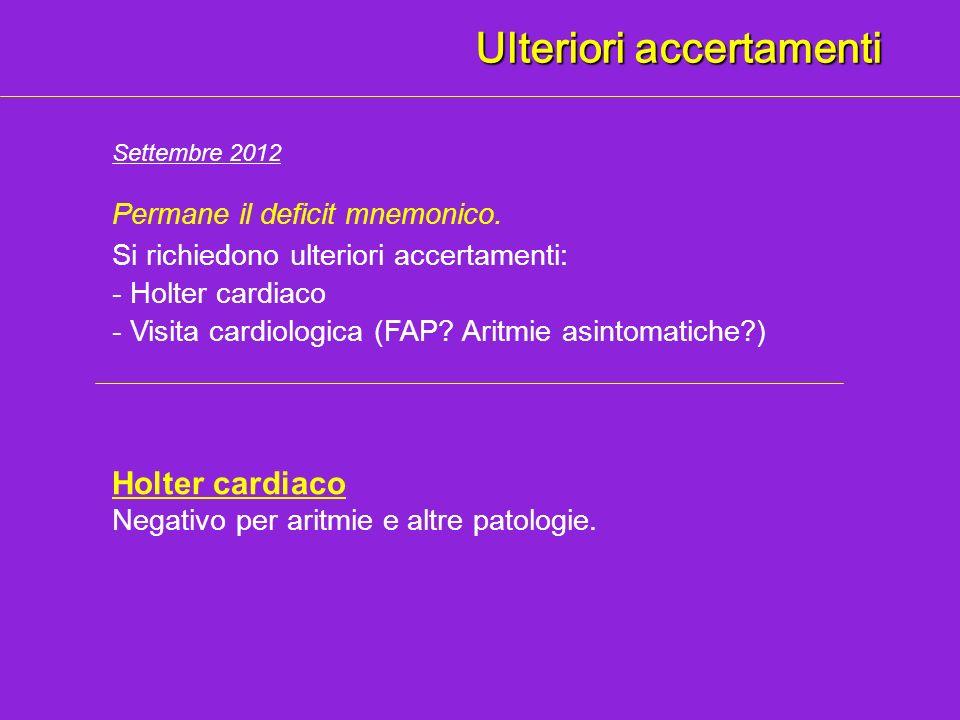 Ulteriori accertamenti Settembre 2012 Permane il deficit mnemonico. Si richiedono ulteriori accertamenti: - Visita cardiologica (FAP? Aritmie asintoma