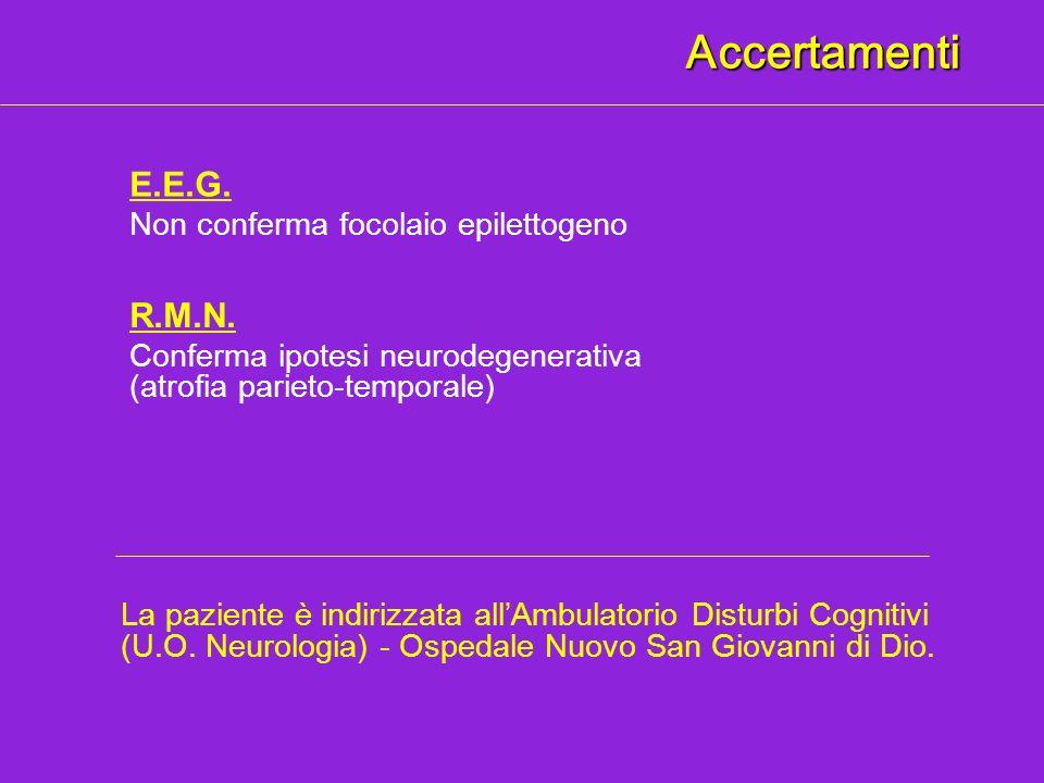 Accertamenti E.E.G. Non conferma focolaio epilettogeno R.M.N. Conferma ipotesi neurodegenerativa (atrofia parieto-temporale) La paziente è indirizzata