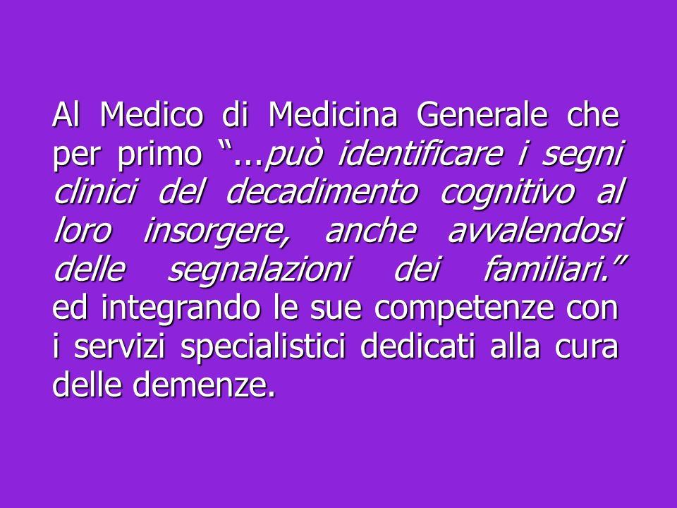 Al Medico di Medicina Generale che per primo...può identificare i segni clinici del decadimento cognitivo al loro insorgere, anche avvalendosi delle s