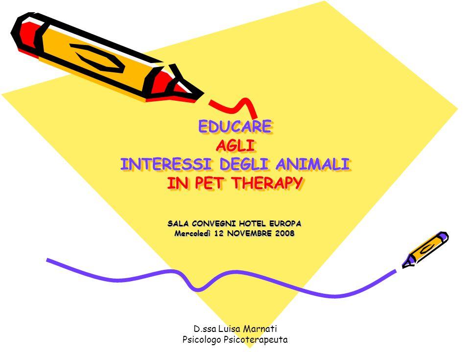 D.ssa Luisa Marnati Psicologo Psicoterapeuta EDUCARE AGLI INTERESSI DEGLI ANIMALI IN PET THERAPY SALA CONVEGNI HOTEL EUROPA Mercoledì 12 NOVEMBRE 2008
