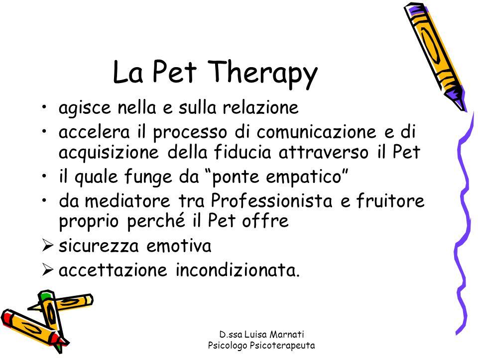 D.ssa Luisa Marnati Psicologo Psicoterapeuta La Pet Therapy agisce nella e sulla relazione accelera il processo di comunicazione e di acquisizione del