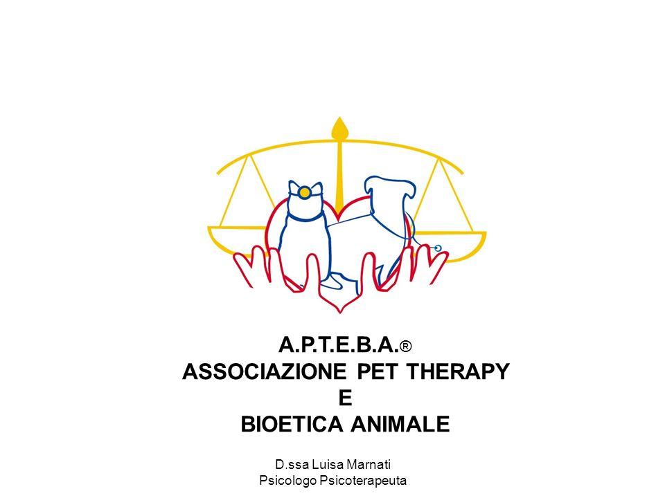 D.ssa Luisa Marnati Psicologo Psicoterapeuta A.P.T.E.B.A. ® ASSOCIAZIONE PET THERAPY E BIOETICA ANIMALE