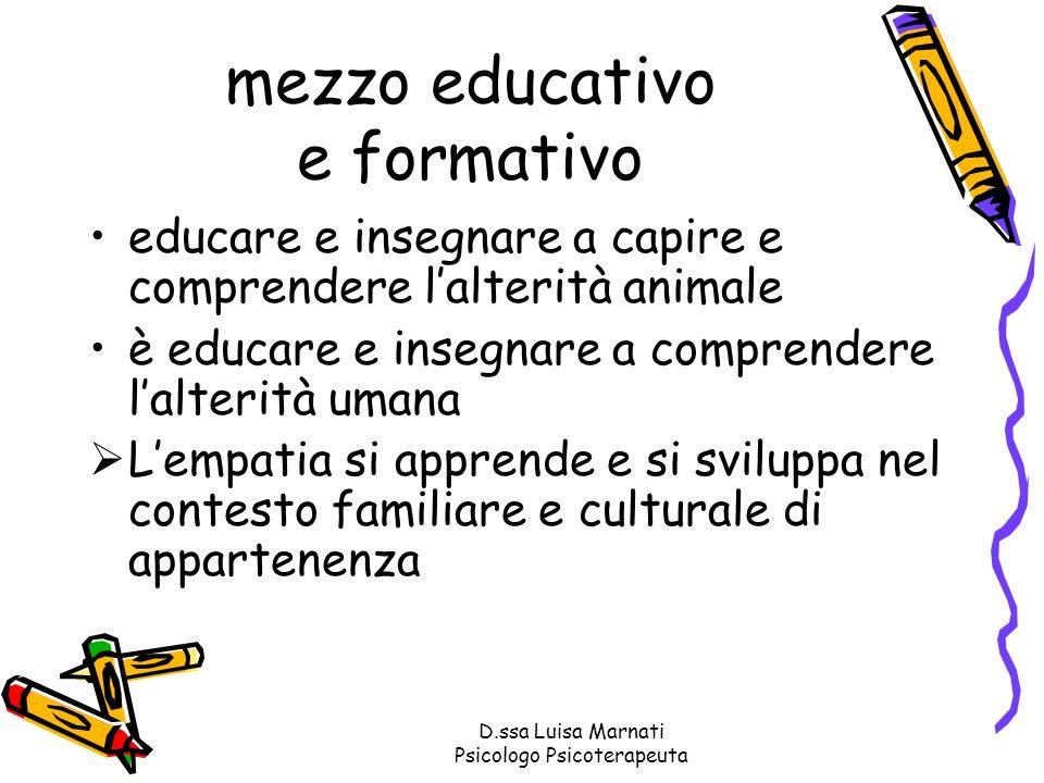 D.ssa Luisa Marnati Psicologo Psicoterapeuta mezzo educativo e formativo educare e insegnare a capire e comprendere lalterità animale è educare e inse