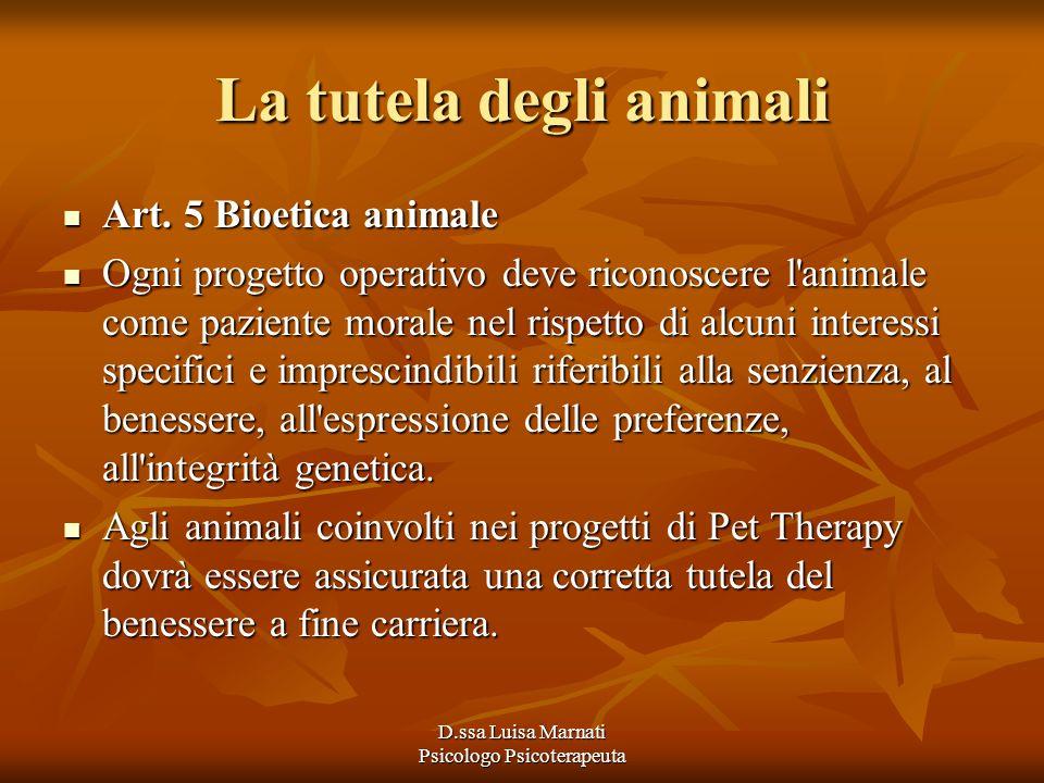 D.ssa Luisa Marnati Psicologo Psicoterapeuta La tutela degli animali Art. 5 Bioetica animale Art. 5 Bioetica animale Ogni progetto operativo deve rico